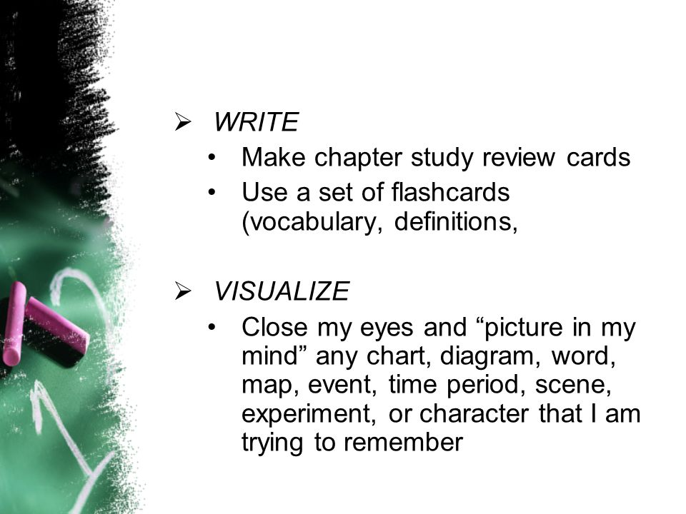WRITEMake chapter study review cards. Use a set of flashcards (vocabulary, definitions, VISUALIZE.