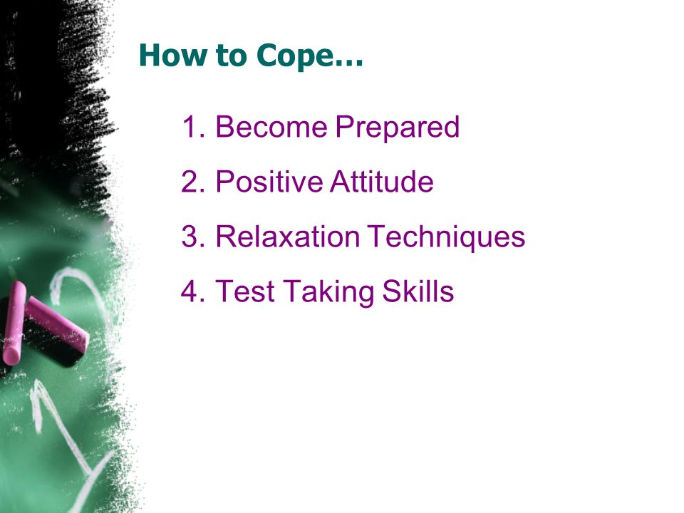 How to Cope… Become Prepared Positive Attitude Relaxation Techniques Test Taking Skills