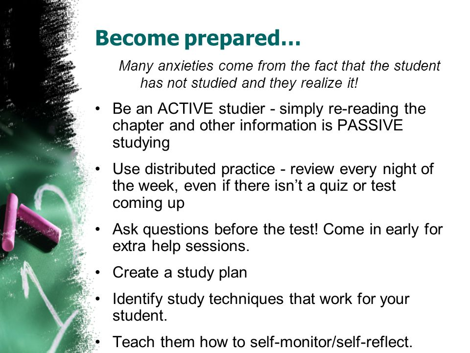 Become prepared…Many anxieties come from the fact that the student has not studied and they realize it!