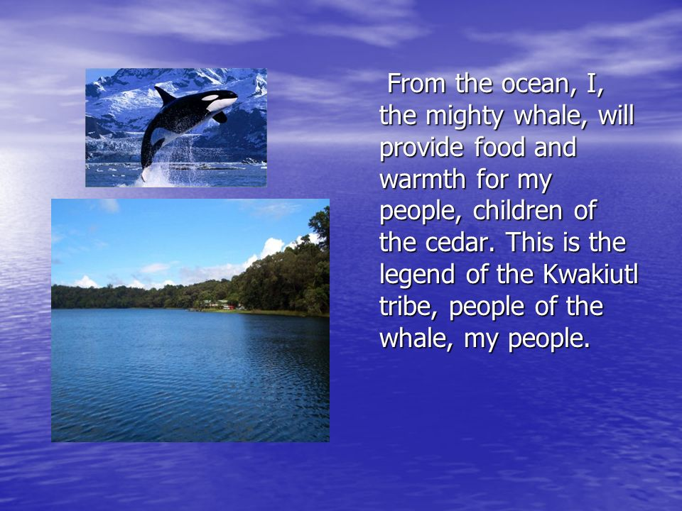 From the ocean, I, the mighty whale, will provide food and warmth for my people, children of the cedar.