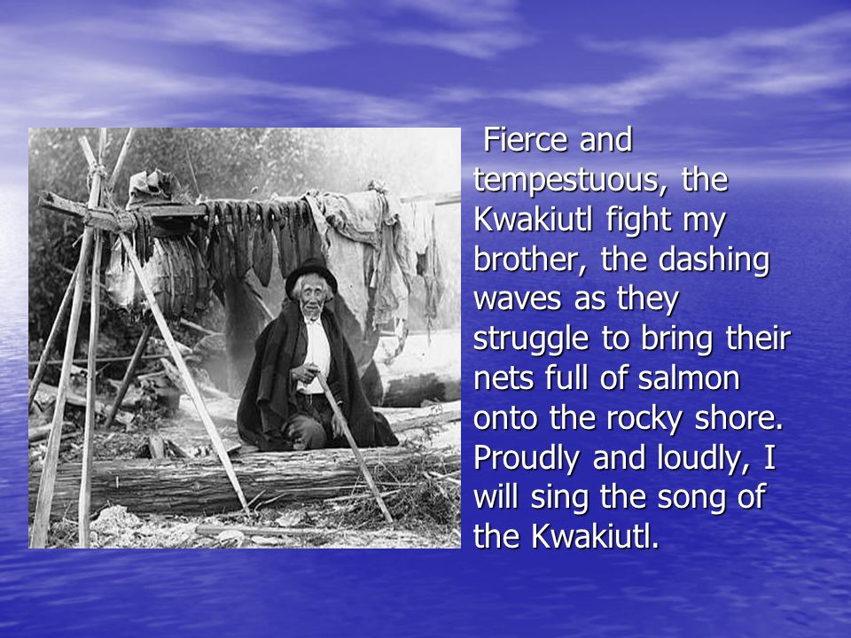 Fierce and tempestuous, the Kwakiutl fight my brother, the dashing waves as they struggle to bring their nets full of salmon onto the rocky shore.