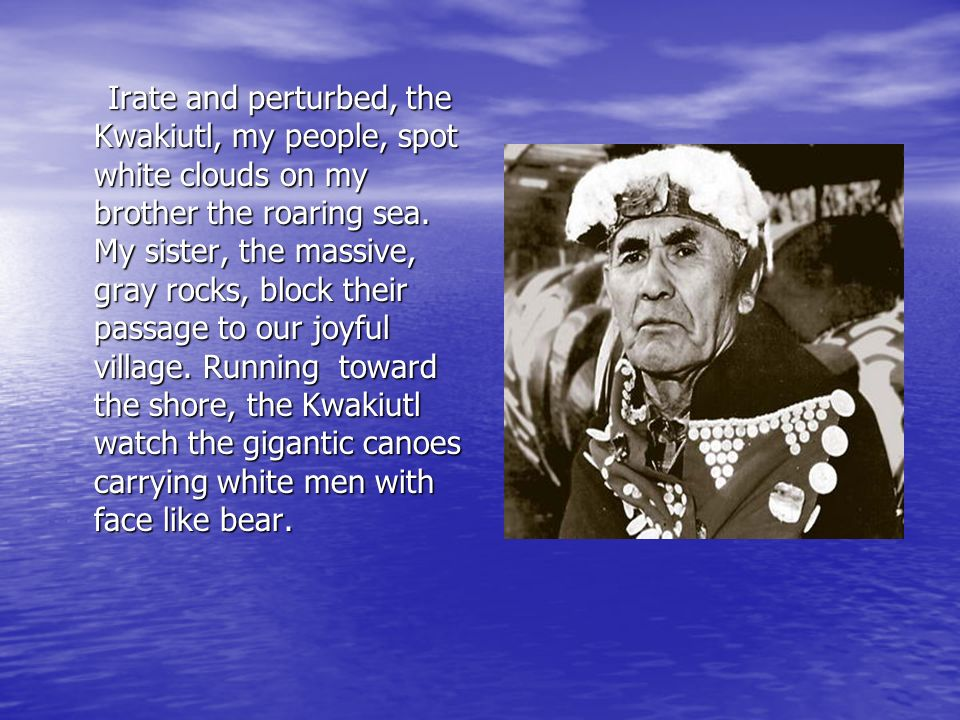 Irate and perturbed, the Kwakiutl, my people, spot white clouds on my brother the roaring sea.