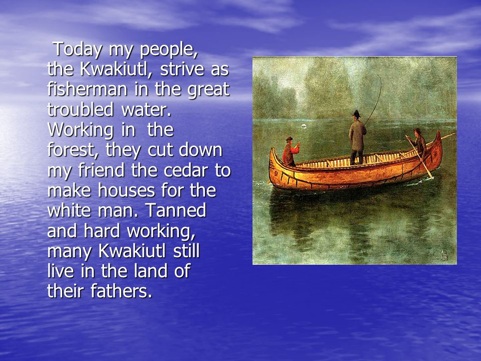 Today my people, the Kwakiutl, strive as fisherman in the great troubled water.