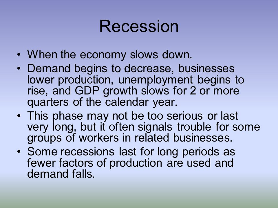 Recession When the economy slows down.
