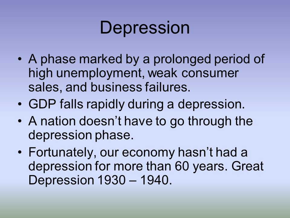 Depression A phase marked by a prolonged period of high unemployment, weak consumer sales, and business failures.
