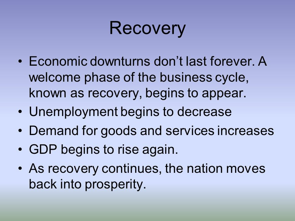 Recovery Economic downturns don't last forever. A welcome phase of the business cycle, known as recovery, begins to appear.