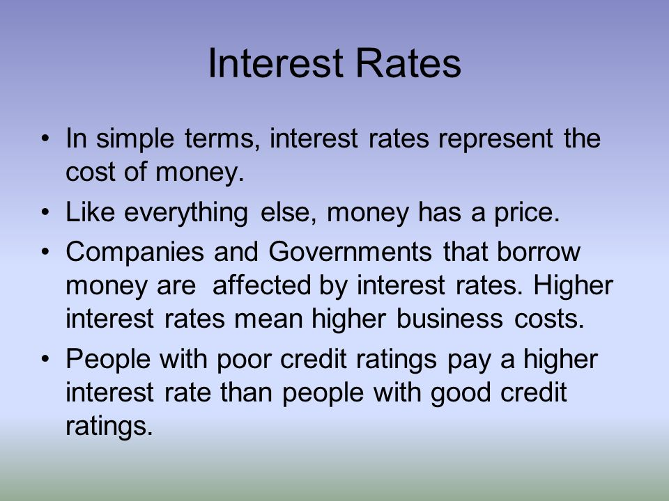 Interest Rates In simple terms, interest rates represent the cost of money. Like everything else, money has a price.