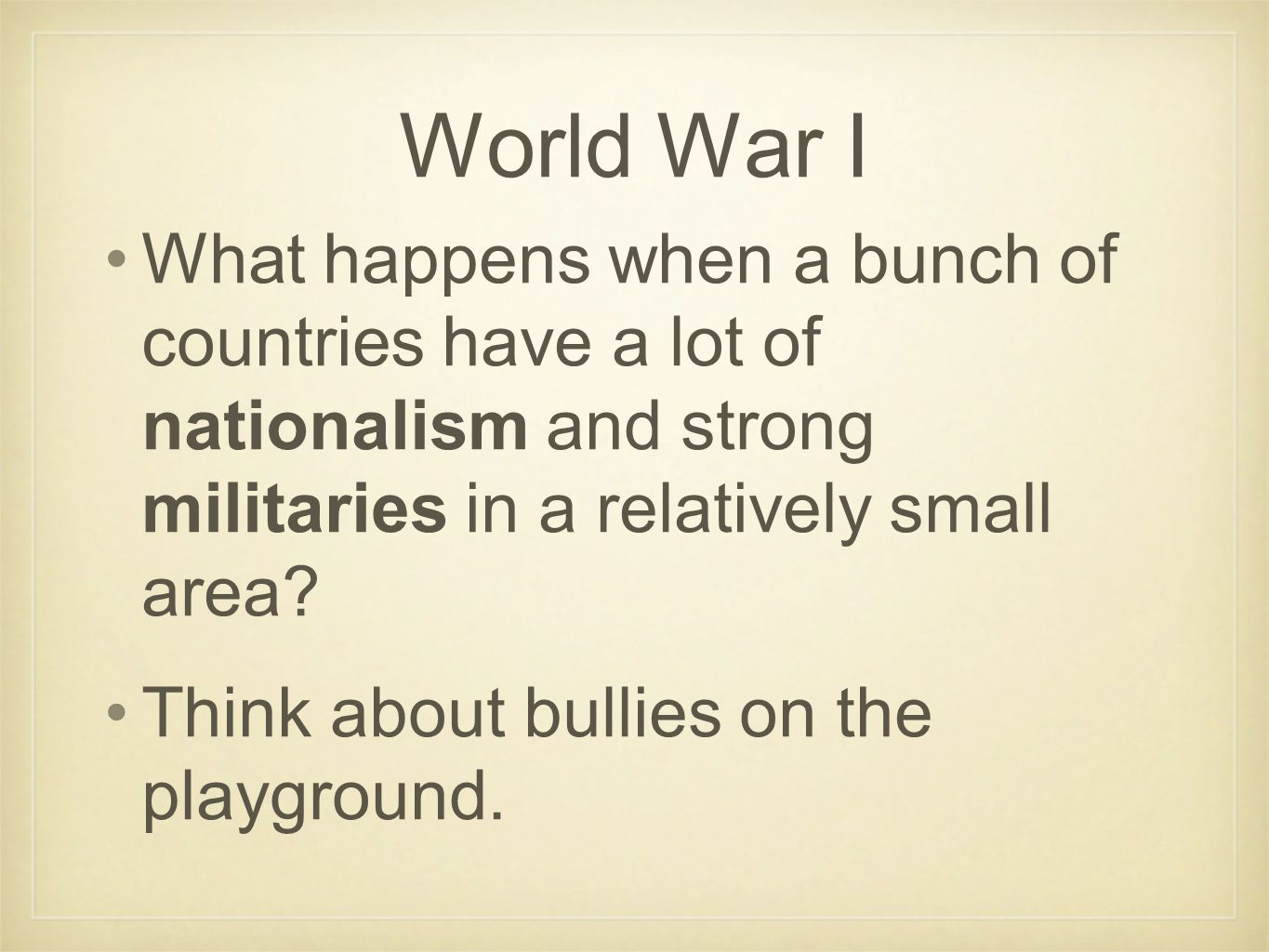 World War I What happens when a bunch of countries have a lot of nationalism and strong militaries in a relatively small area