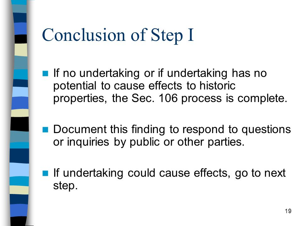 Conclusion of Step I If no undertaking or if undertaking has no potential to cause effects to historic properties, the Sec. 106 process is complete.