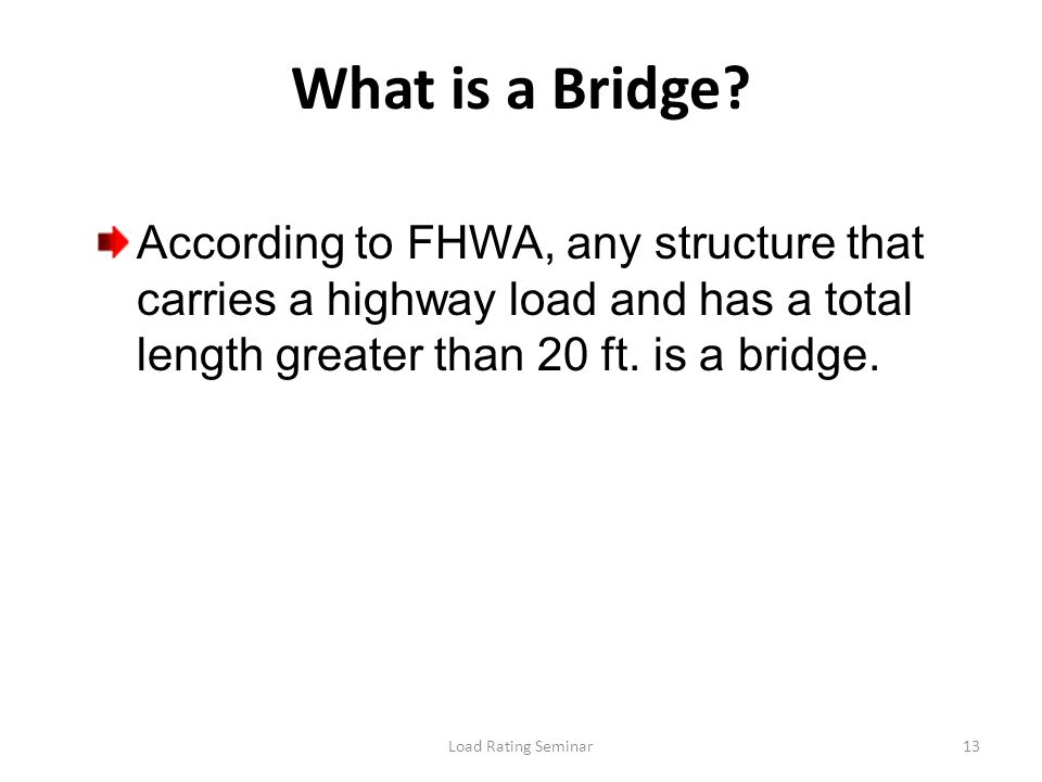 What is a Bridge According to FHWA, any structure that carries a highway load and has a total length greater than 20 ft. is a bridge.