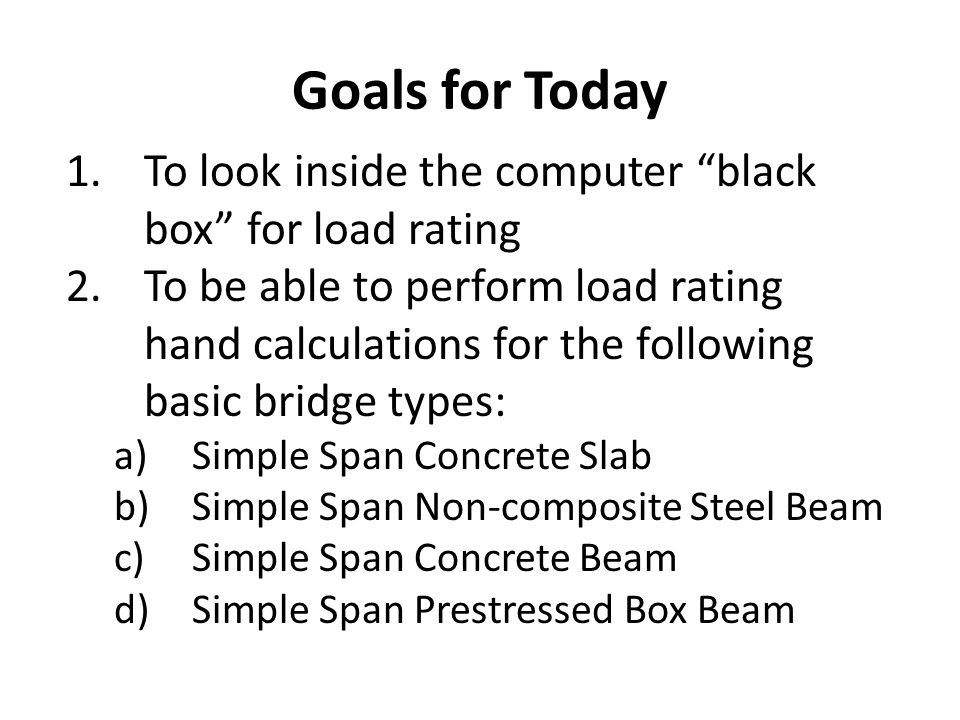 Goals for Today To look inside the computer black box for load rating.