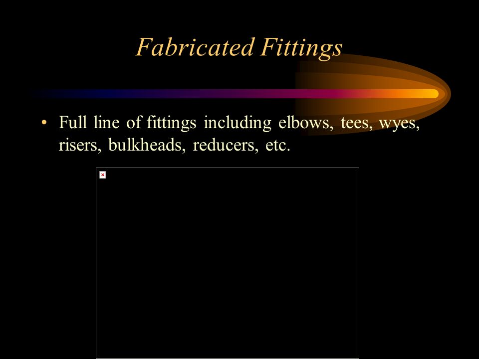 Fabricated Fittings Full line of fittings including elbows, tees, wyes, risers, bulkheads, reducers, etc.