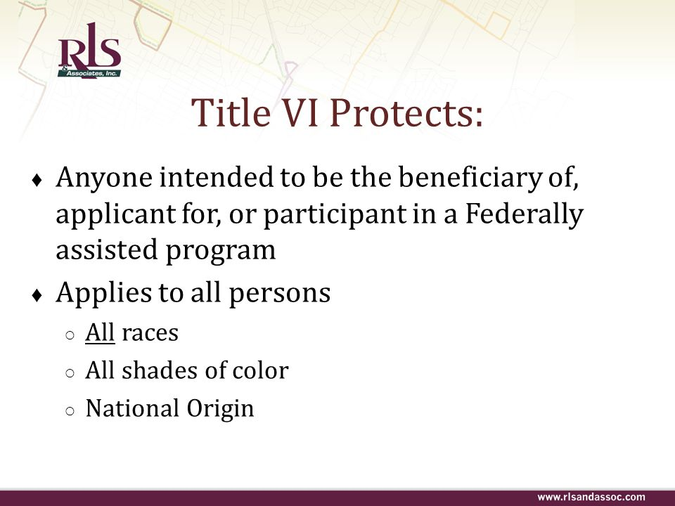 Title VI Protects: Anyone intended to be the beneficiary of, applicant for, or participant in a Federally assisted program.