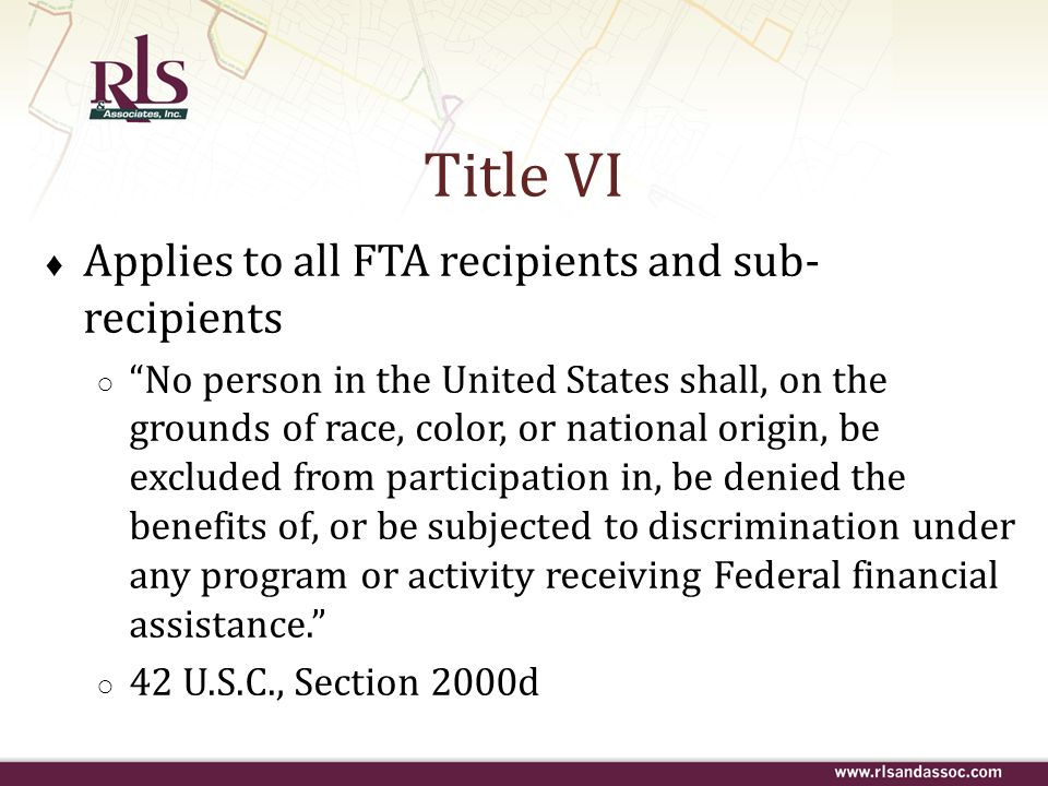 Title VI Applies to all FTA recipients and sub-recipients