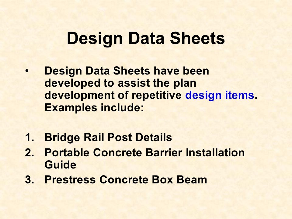 Design Data Sheets Design Data Sheets have been developed to assist the plan development of repetitive design items. Examples include: