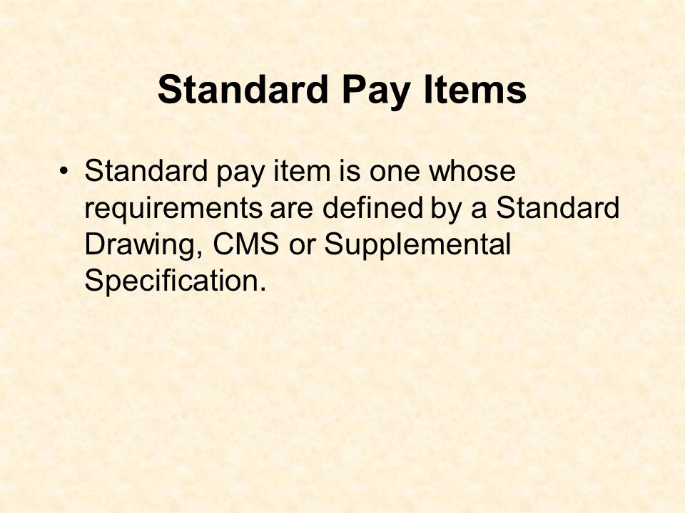 Standard Pay Items Standard pay item is one whose requirements are defined by a Standard Drawing, CMS or Supplemental Specification.