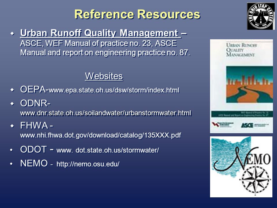 Reference Resources Urban Runoff Quality Management – ASCE, WEF Manual of practice no. 23, ASCE Manual and report on engineering practice no. 87.