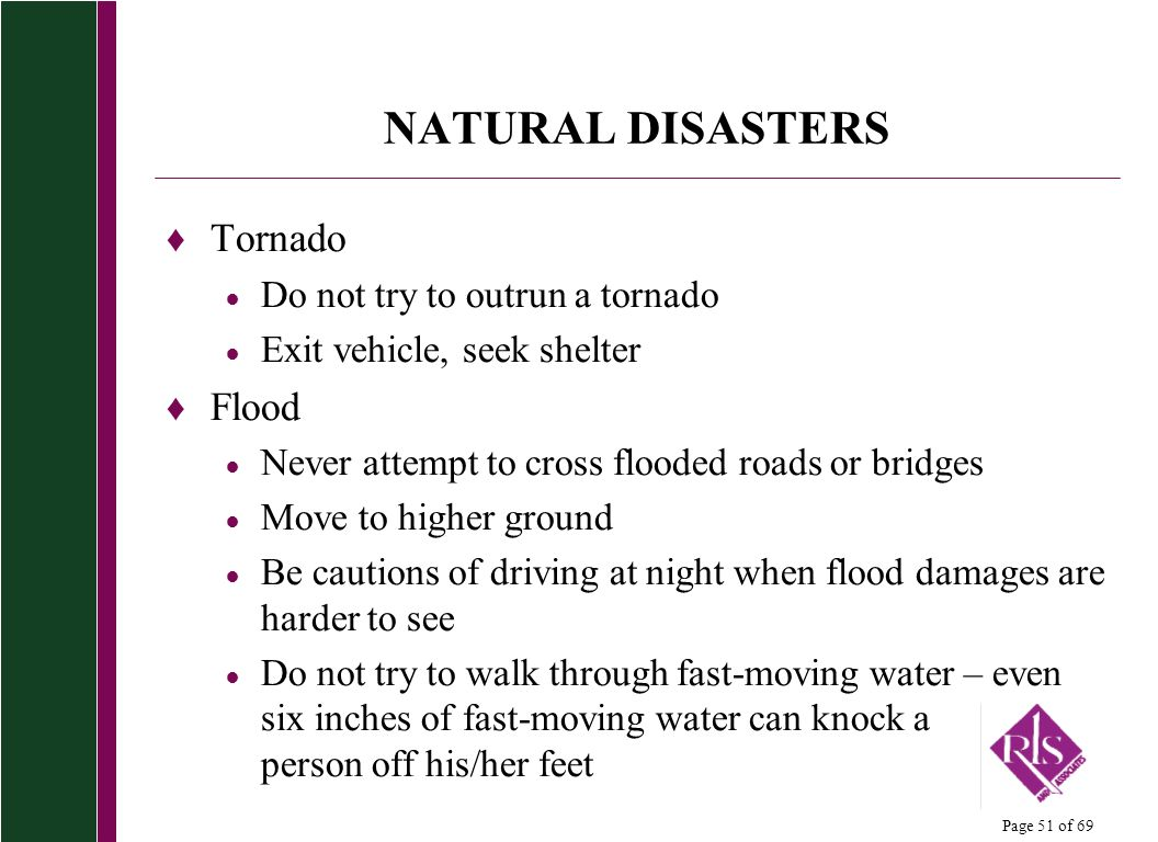 NATURAL DISASTERS Tornado Flood Do not try to outrun a tornado