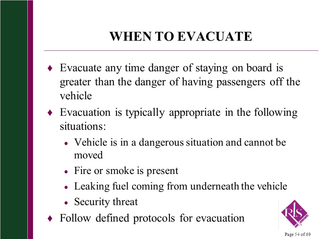 WHEN TO EVACUATE Evacuate any time danger of staying on board is greater than the danger of having passengers off the vehicle.