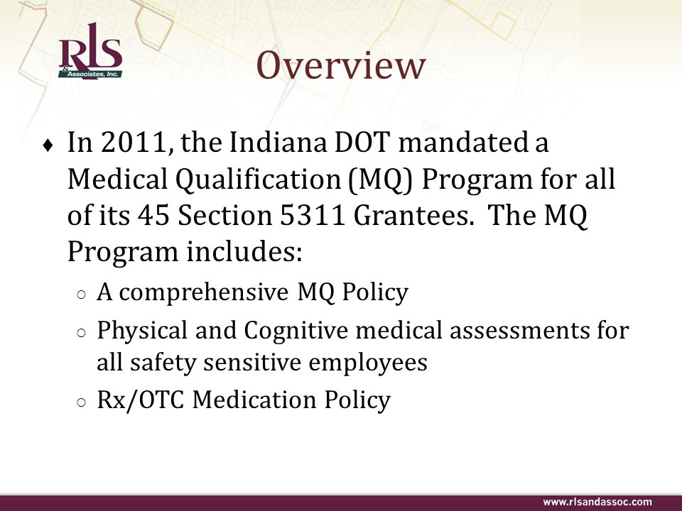 Overview In 2011, the Indiana DOT mandated a Medical Qualification (MQ) Program for all of its 45 Section 5311 Grantees. The MQ Program includes: