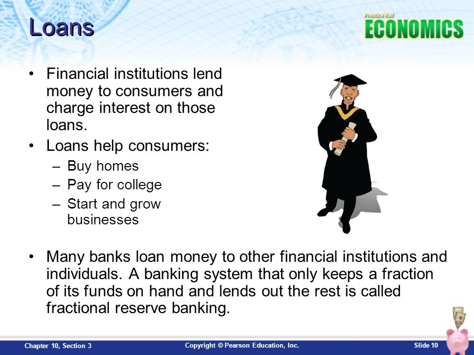 Loans Financial institutions lend money to consumers and charge interest on those loans. Loans help consumers: