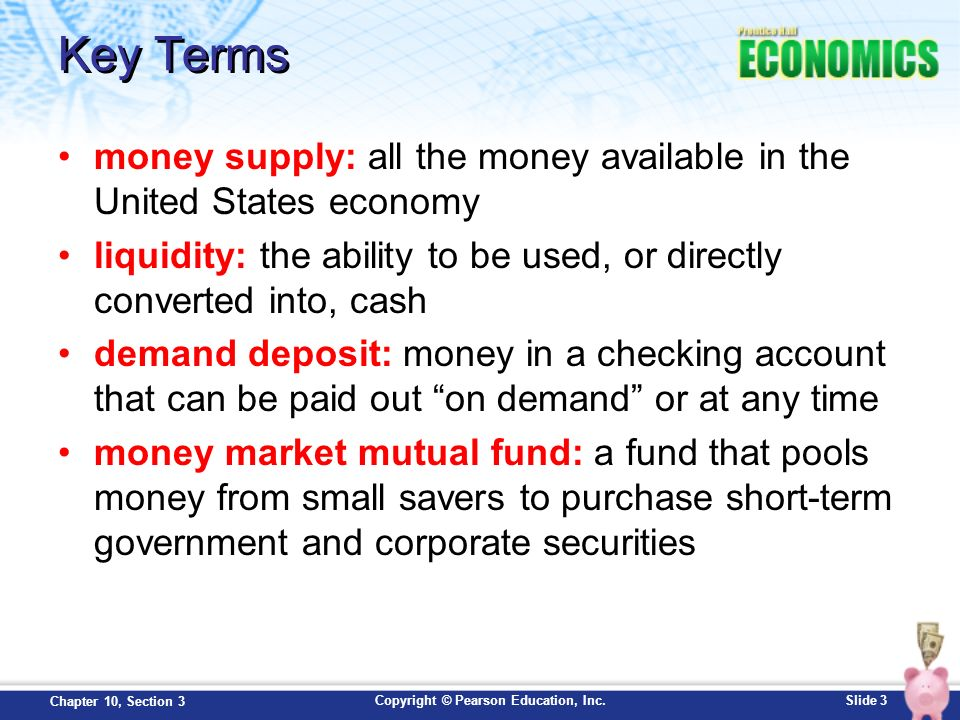 Key Terms money supply: all the money available in the United States economy. liquidity: the ability to be used, or directly converted into, cash.