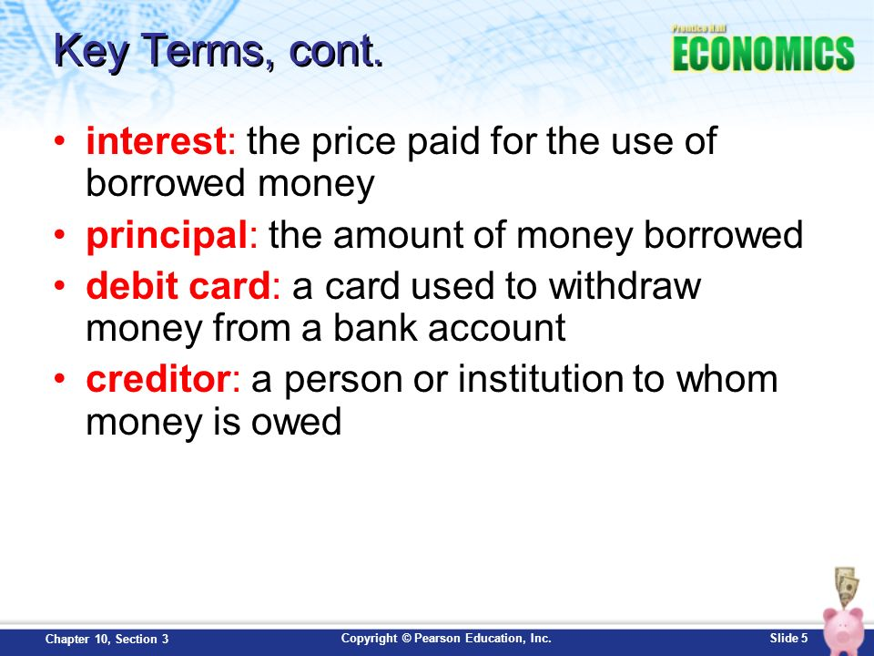 Key Terms, cont. interest: the price paid for the use of borrowed money. principal: the amount of money borrowed.