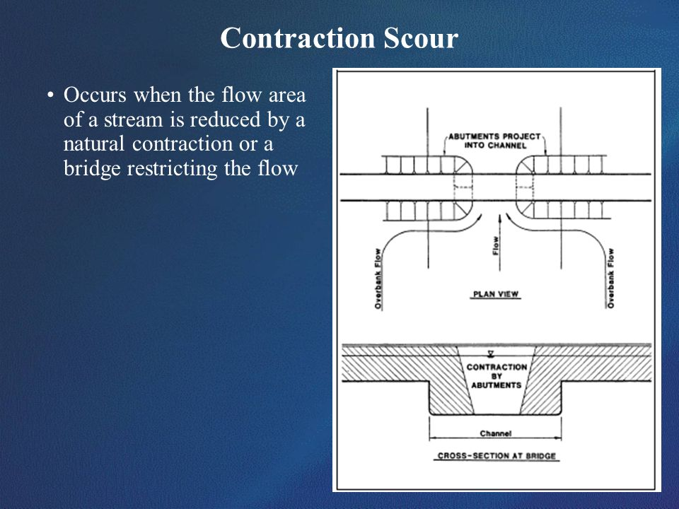 Contraction ScourOccurs when the flow area of a stream is reduced by a natural contraction or a bridge restricting the flow.