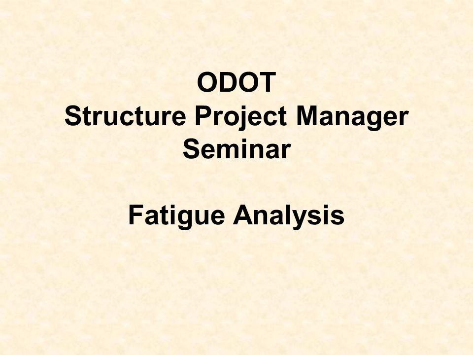 ODOT Structure Project Manager Seminar Fatigue Analysis