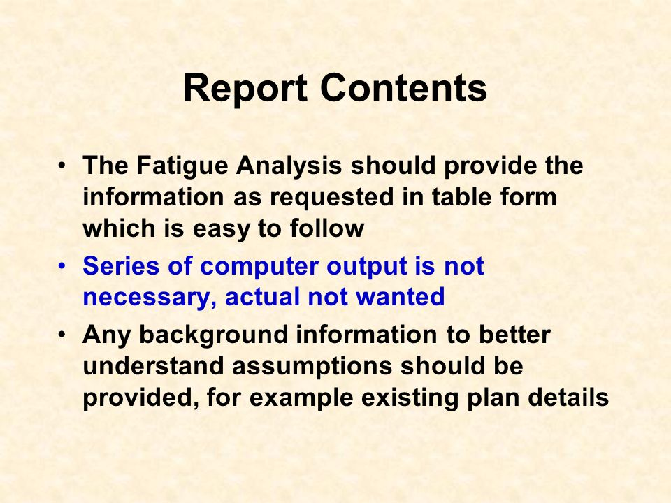 Report Contents The Fatigue Analysis should provide the information as requested in table form which is easy to follow.