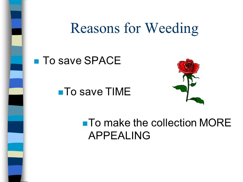 Reasons for Weeding To save SPACE To save TIME