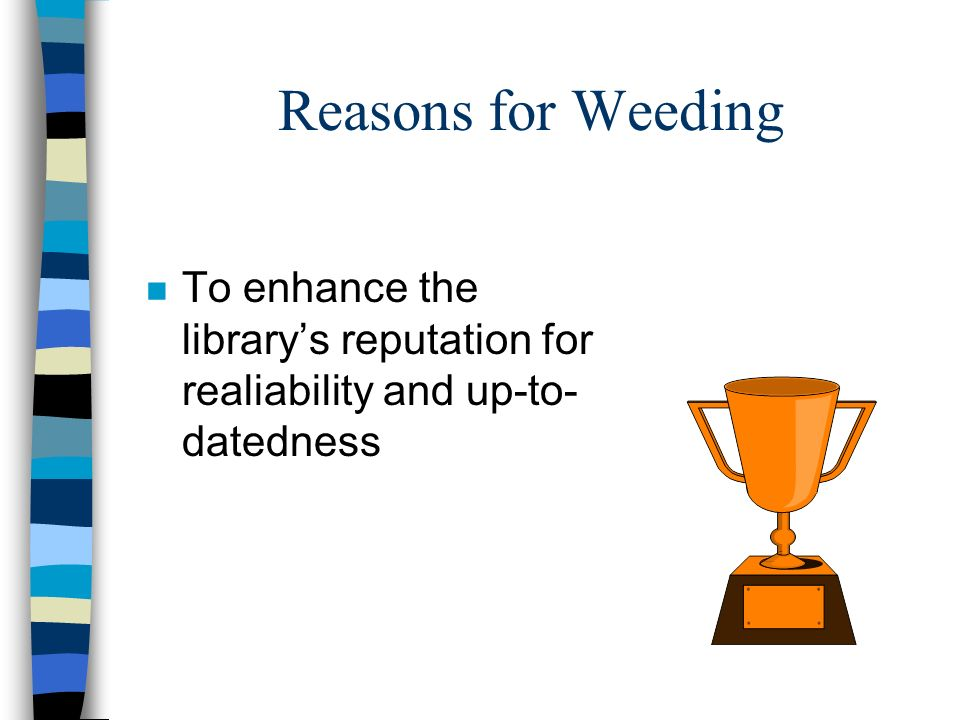 Reasons for Weeding To enhance the library's reputation for realiability and up-to-datedness