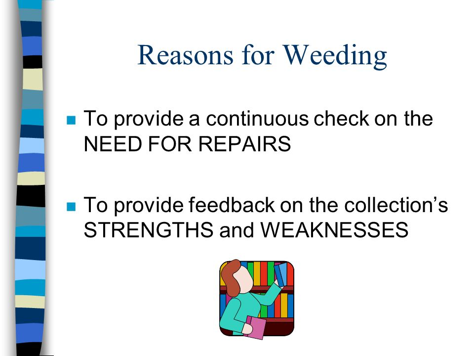 Reasons for Weeding To provide a continuous check on the NEED FOR REPAIRS.