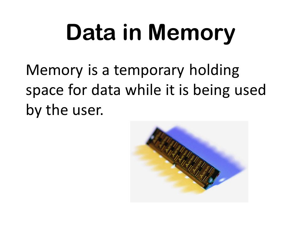 Data in Memory Memory is a temporary holding space for data while it is being used by the user.