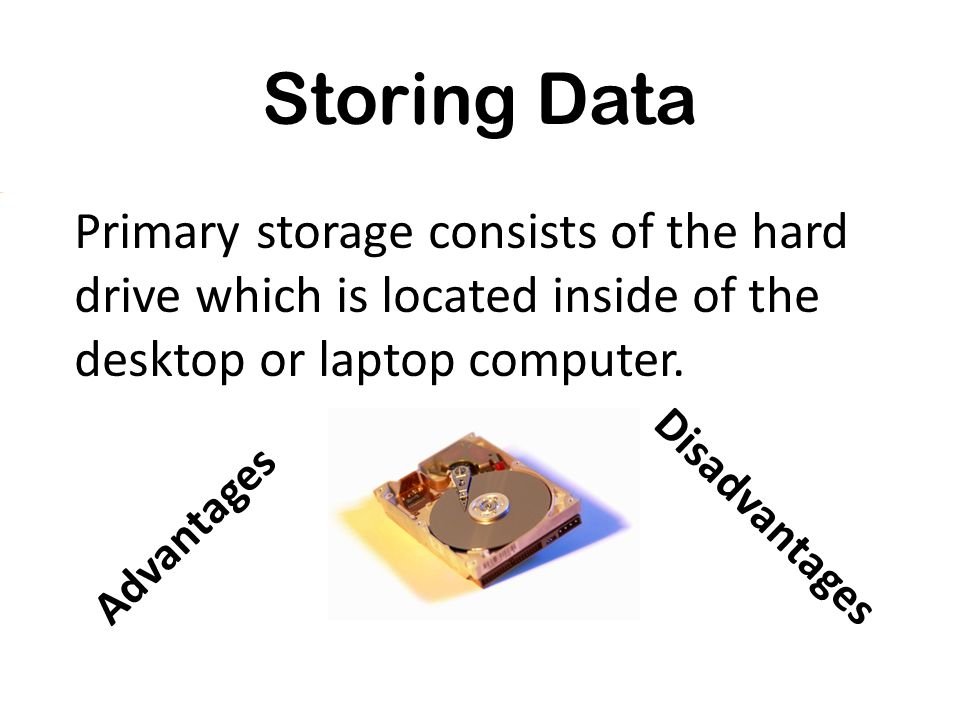 Storing Data Primary storage consists of the hard drive which is located inside of the desktop or laptop computer.