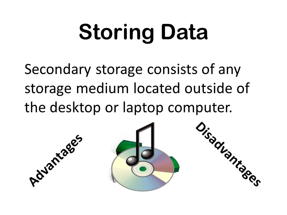 Storing Data Secondary storage consists of any storage medium located outside of the desktop or laptop computer.