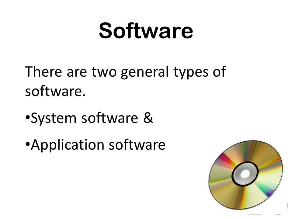 Software There are two general types of software. System software &
