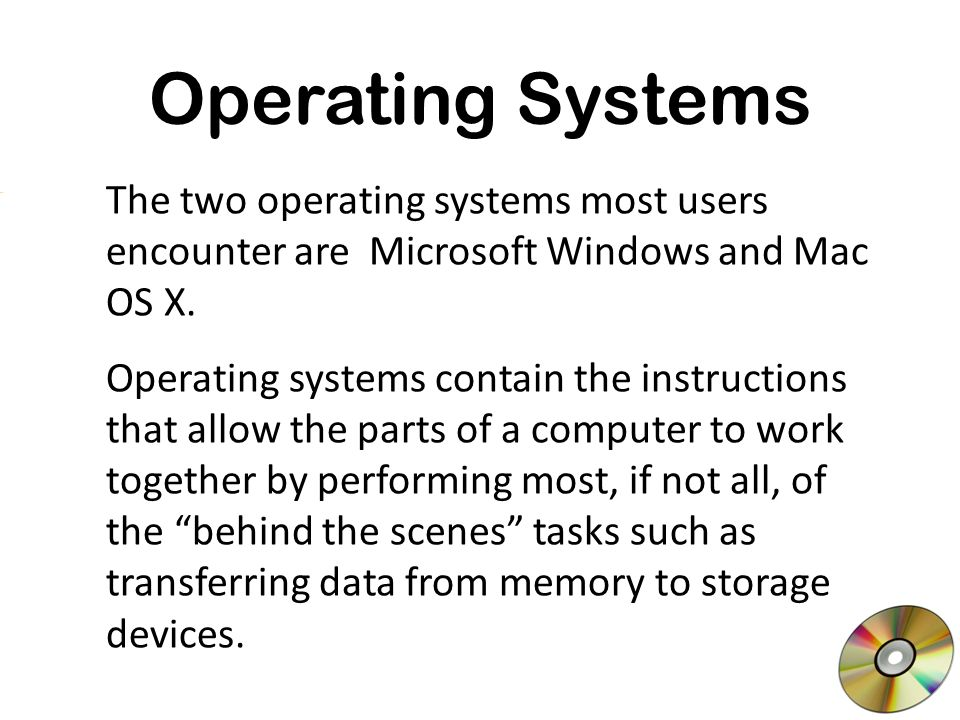 Operating Systems The two operating systems most users encounter are Microsoft Windows and Mac OS X.