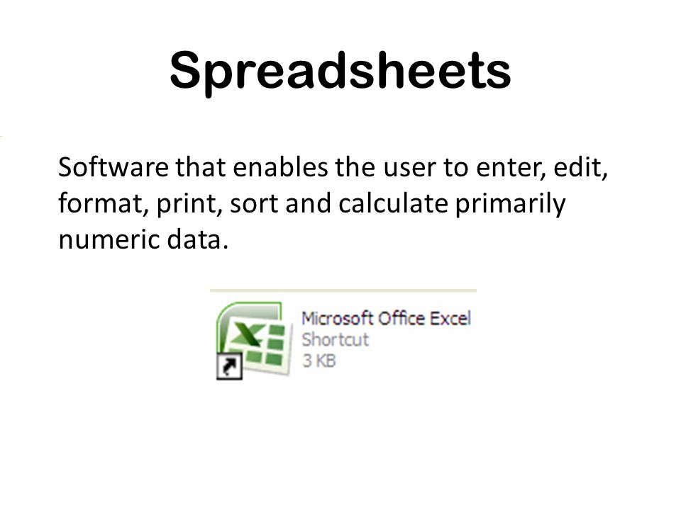 Spreadsheets Software that enables the user to enter, edit, format, print, sort and calculate primarily numeric data.