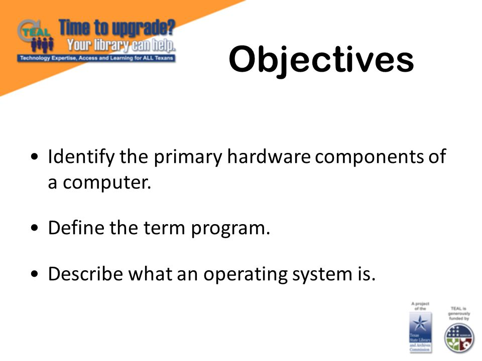 Objectives Identify the primary hardware components of a computer.