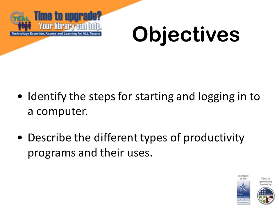 Objectives Identify the steps for starting and logging in to a computer.