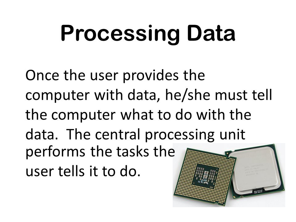 Processing Data Once the user provides the computer with data, he/she must tell the computer what to do with the data. The central processing unit.