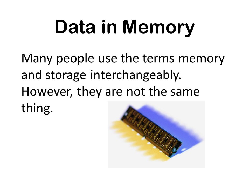Data in Memory Many people use the terms memory and storage interchangeably.