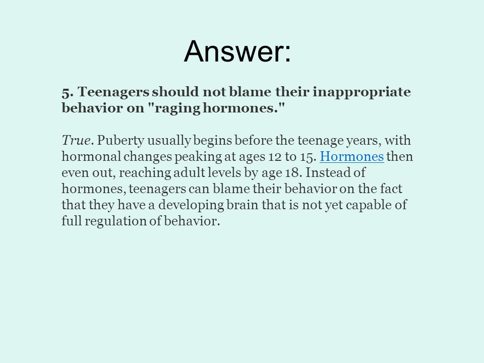 Answer: 5. Teenagers should not blame their inappropriate behavior on raging hormones.
