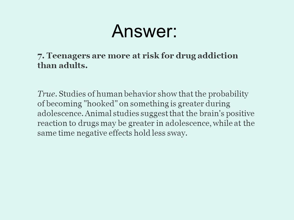 Answer: 7. Teenagers are more at risk for drug addiction than adults.