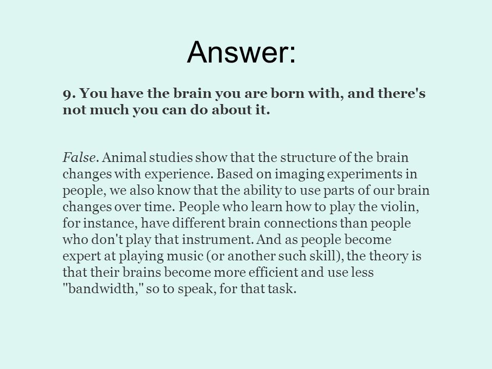 Answer: 9. You have the brain you are born with, and there s not much you can do about it.