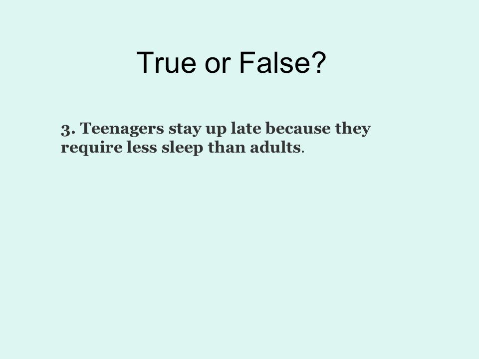 True or False 3. Teenagers stay up late because they require less sleep than adults.