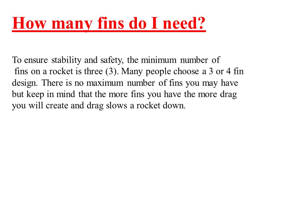 How many fins do I need To ensure stability and safety, the minimum number of. fins on a rocket is three (3). Many people choose a 3 or 4 fin.