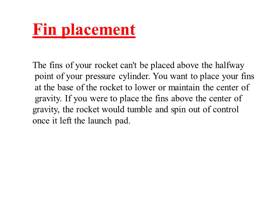Fin placementThe fins of your rocket can t be placed above the halfway. point of your pressure cylinder. You want to place your fins.