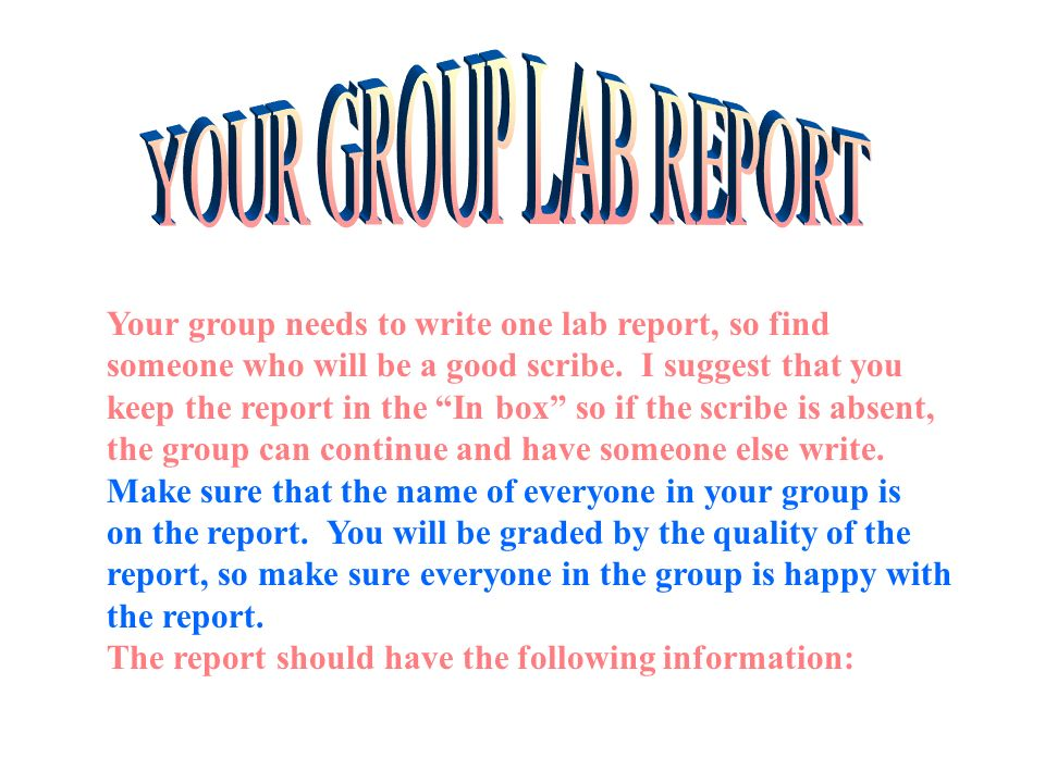 YOUR GROUP LAB REPORT Your group needs to write one lab report, so find. someone who will be a good scribe. I suggest that you.